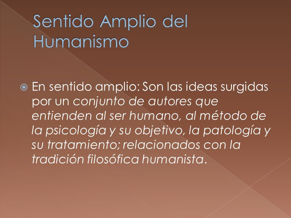 Para el enfoque humanista lo mas importante del ser humano se obtendrá centrándose en los fenómenos puramente humanos; como el amor, la creatividad o la angustia.