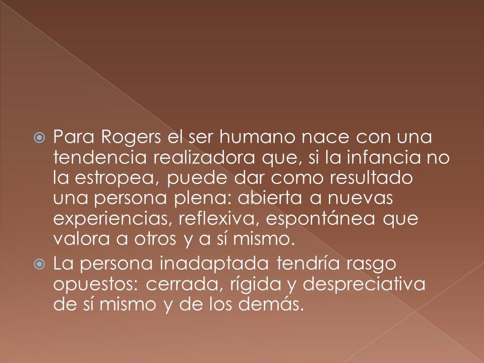 Para Rogers el ser humano nace con una tendencia realizadora que, si la infancia no la estropea, puede dar como resultado una persona plena: abierta a