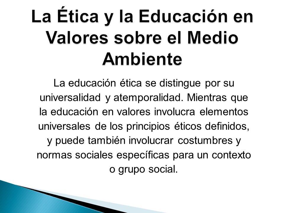 La educación ética se distingue por su universalidad y atemporalidad. Mientras que la educación en valores involucra elementos universales de los prin