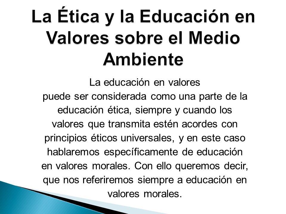 La educación en valores puede ser considerada como una parte de la educación ética, siempre y cuando los valores que transmita estén acordes con princ