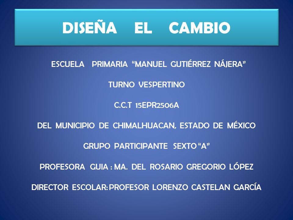 DISEÑA EL CAMBIO ESCUELA PRIMARIA MANUEL GUTIÉRREZ NÁJERA TURNO VESPERTINO C.C.T 15EPR2506A DEL MUNICIPIO DE CHIMALHUACAN, ESTADO DE MÉXICO GRUPO PARTICIPANTE SEXTO A PROFESORA GUIA : MA.