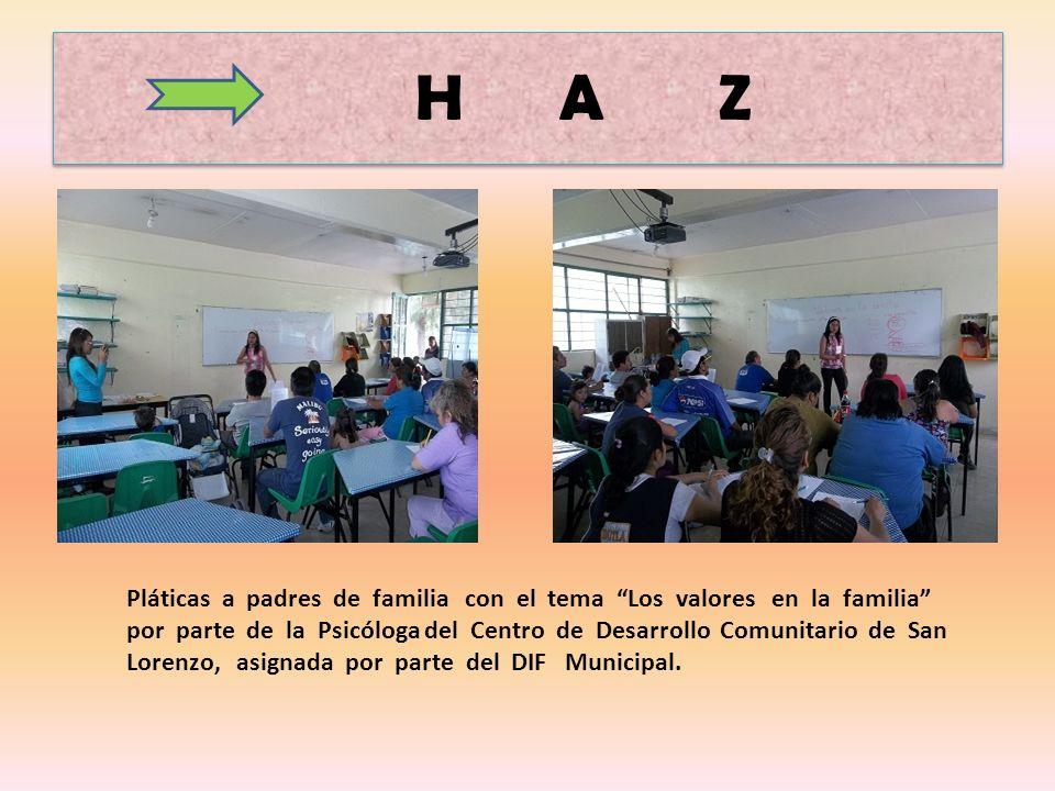H A Z Pláticas a padres de familia con el tema Los valores en la familia por parte de la Psicóloga del Centro de Desarrollo Comunitario de San Lorenzo, asignada por parte del DIF Municipal.