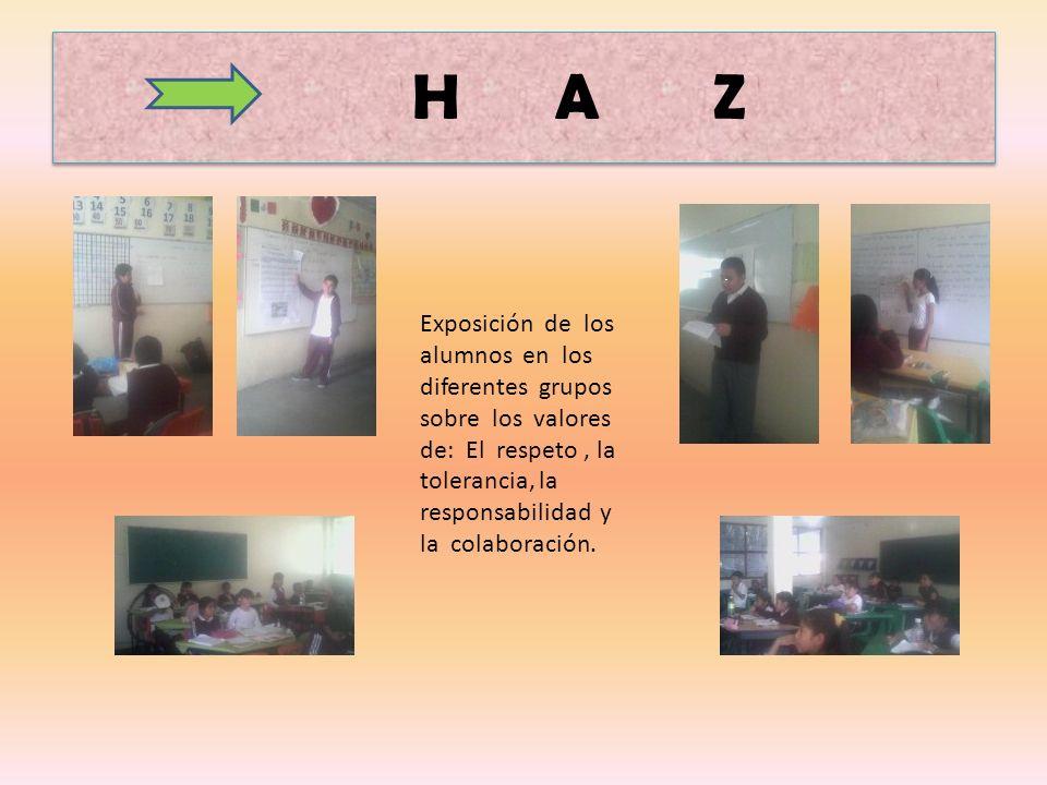 H A Z Exposición de los alumnos en los diferentes grupos sobre los valores de: El respeto, la tolerancia, la responsabilidad y la colaboración.