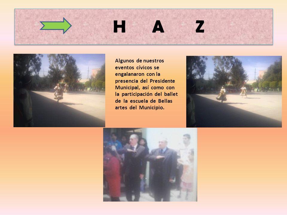 H A Z Algunos de nuestros eventos cívicos se engalanaron con la presencia del Presidente Municipal, así como con la participación del ballet de la escuela de Bellas artes del Municipio.