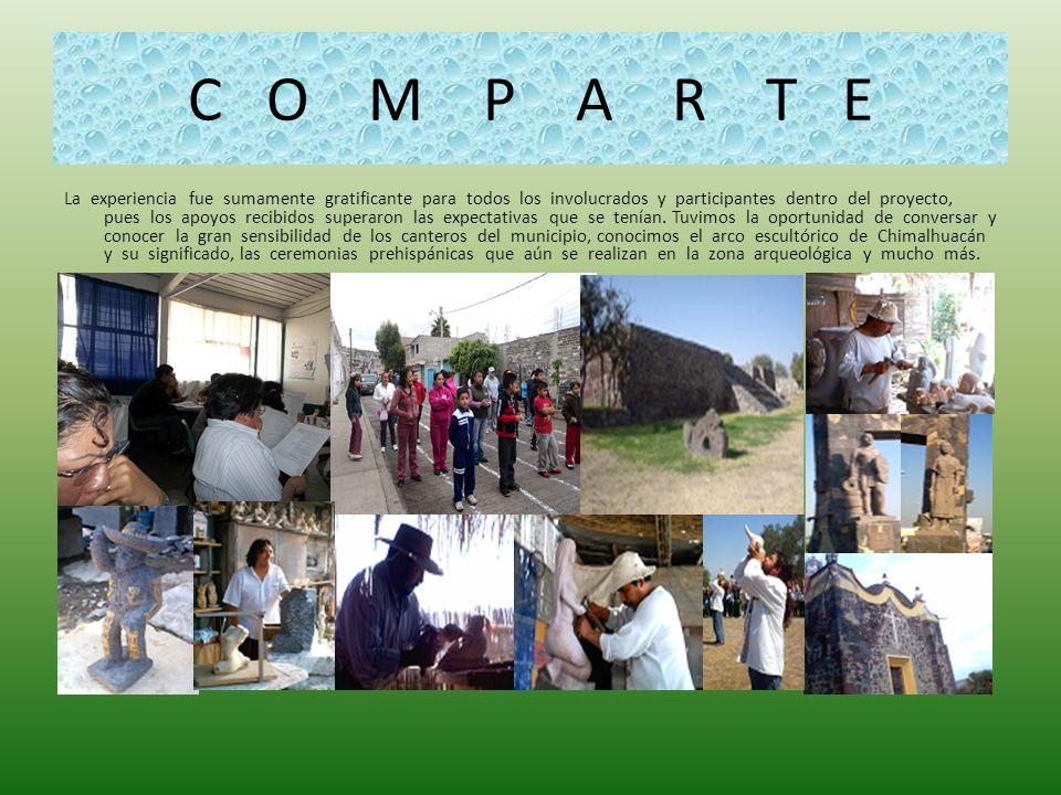C O M P A R T E La experiencia fue sumamente gratificante para todos los involucrados y participantes dentro del proyecto, pues los apoyos recibidos s