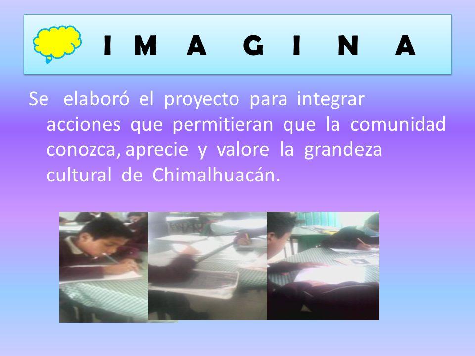 I M A G I N A Se elaboró el proyecto para integrar acciones que permitieran que la comunidad conozca, aprecie y valore la grandeza cultural de Chimalh