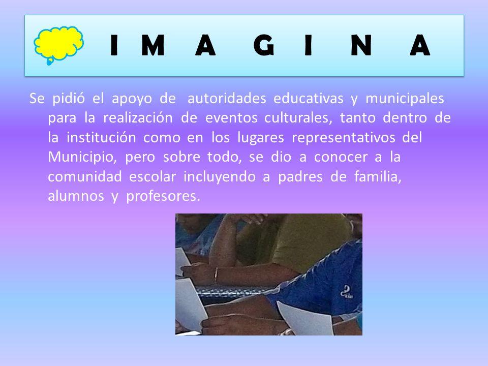I M A G I N A Se pidió el apoyo de autoridades educativas y municipales para la realización de eventos culturales, tanto dentro de la institución como en los lugares representativos del Municipio, pero sobre todo, se dio a conocer a la comunidad escolar incluyendo a padres de familia, alumnos y profesores.