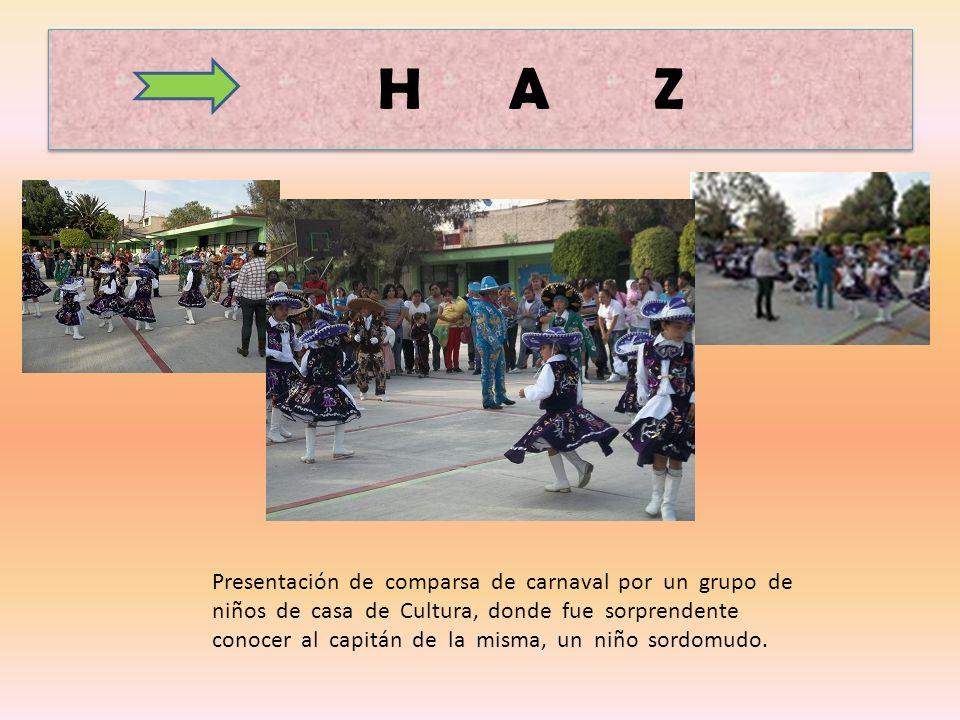 H A Z Presentación de comparsa de carnaval por un grupo de niños de casa de Cultura, donde fue sorprendente conocer al capitán de la misma, un niño sordomudo.