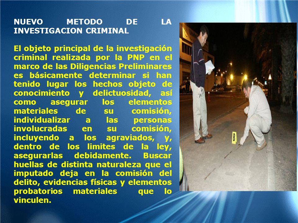 NUEVO METODO DE LA INVESTIGACION CRIMINAL El objeto principal de la investigación criminal realizada por la PNP en el marco de las Diligencias Prelimi
