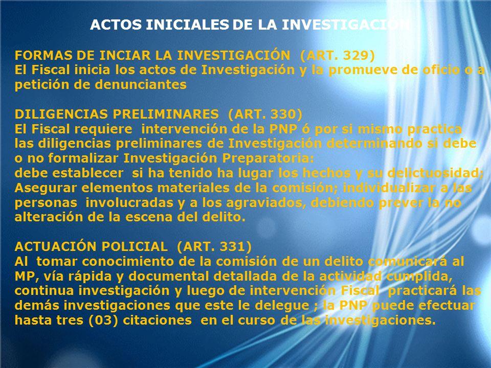 ACTOS INICIALES DE LA INVESTIGACIÓN FORMAS DE INCIAR LA INVESTIGACIÓN (ART. 329) El Fiscal inicia los actos de Investigación y la promueve de oficio o