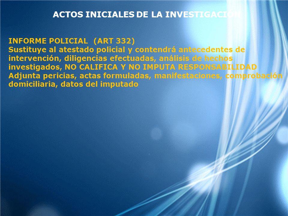 ACTOS INICIALES DE LA INVESTIGACIÓN INFORME POLICIAL (ART 332) Sustituye al atestado policial y contendrá antecedentes de intervención, diligencias efectuadas, análisis de hechos investigados, NO CALIFICA Y NO IMPUTA RESPONSABILIDAD Adjunta pericias, actas formuladas, manifestaciones, comprobación domiciliaria, datos del imputado