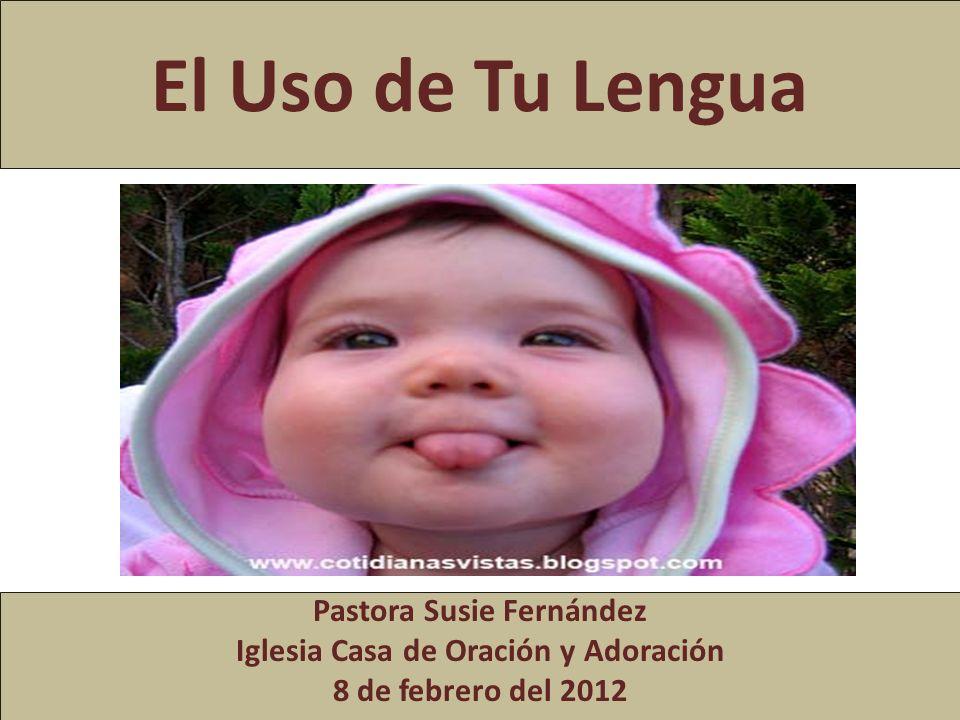 El Uso de Tu Lengua Pastora Susie Fernández Iglesia Casa de Oración y Adoración 8 de febrero del 2012