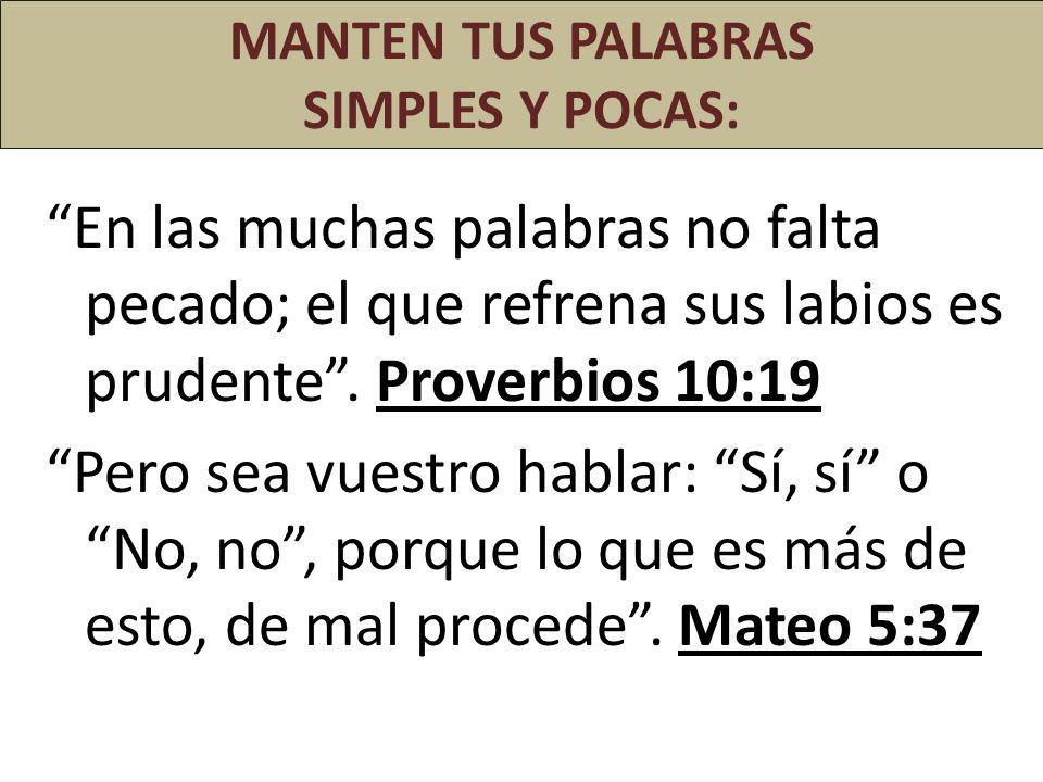 MANTEN TUS PALABRAS SIMPLES Y POCAS: En las muchas palabras no falta pecado; el que refrena sus labios es prudente. Proverbios 10:19 Pero sea vuestro