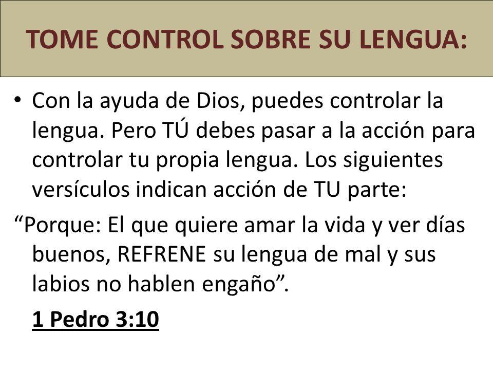 TOME CONTROL SOBRE SU LENGUA: Con la ayuda de Dios, puedes controlar la lengua. Pero TÚ debes pasar a la acción para controlar tu propia lengua. Los s