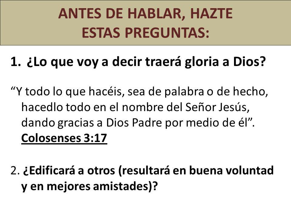 ANTES DE HABLAR, HAZTE ESTAS PREGUNTAS: 1.¿Lo que voy a decir traerá gloria a Dios? Y todo lo que hacéis, sea de palabra o de hecho, hacedlo todo en e