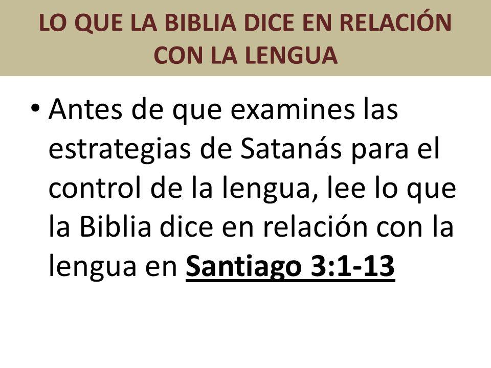 LO QUE LA BIBLIA DICE EN RELACIÓN CON LA LENGUA Antes de que examines las estrategias de Satanás para el control de la lengua, lee lo que la Biblia di