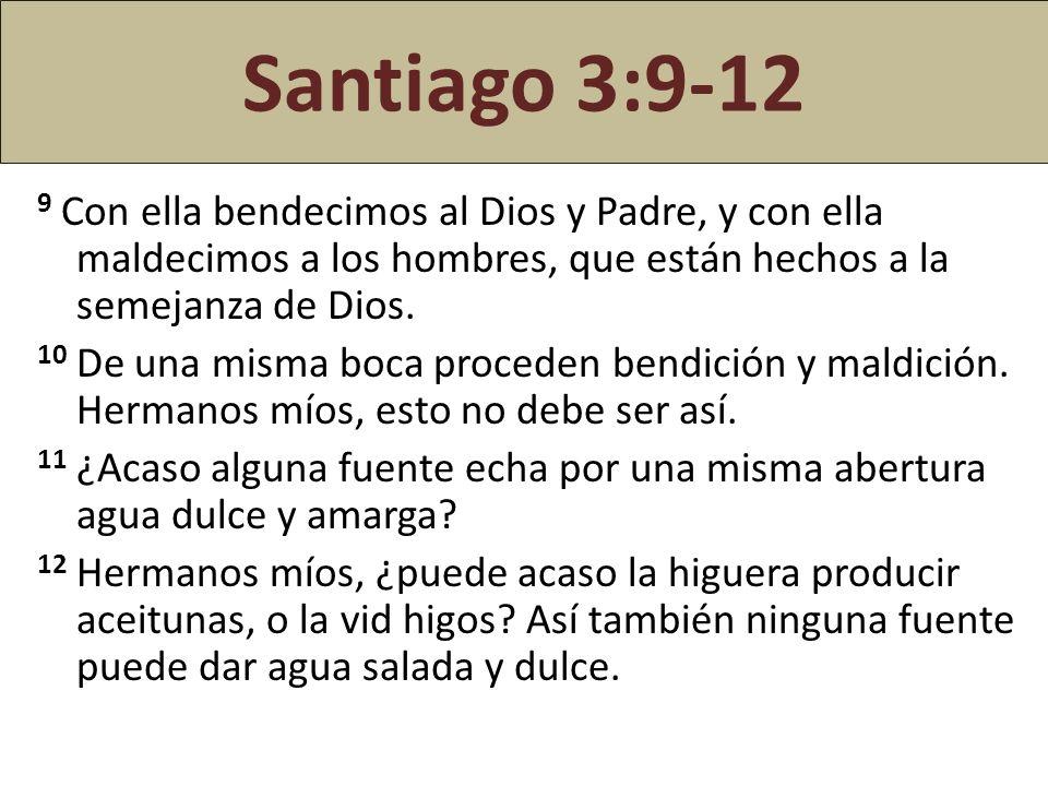 Santiago 3:9-12 9 Con ella bendecimos al Dios y Padre, y con ella maldecimos a los hombres, que están hechos a la semejanza de Dios. 10 De una misma b