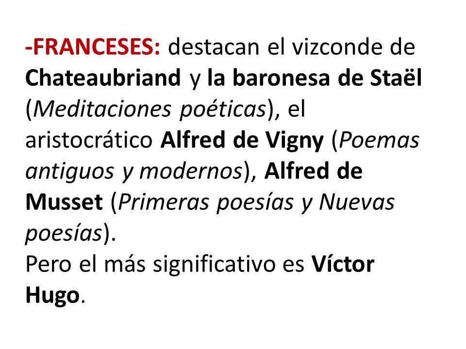 -FRANCESES: destacan el vizconde de Chateaubriand y la baronesa de Staël (Meditaciones poéticas), el aristocrático Alfred de Vigny (Poemas antiguos y