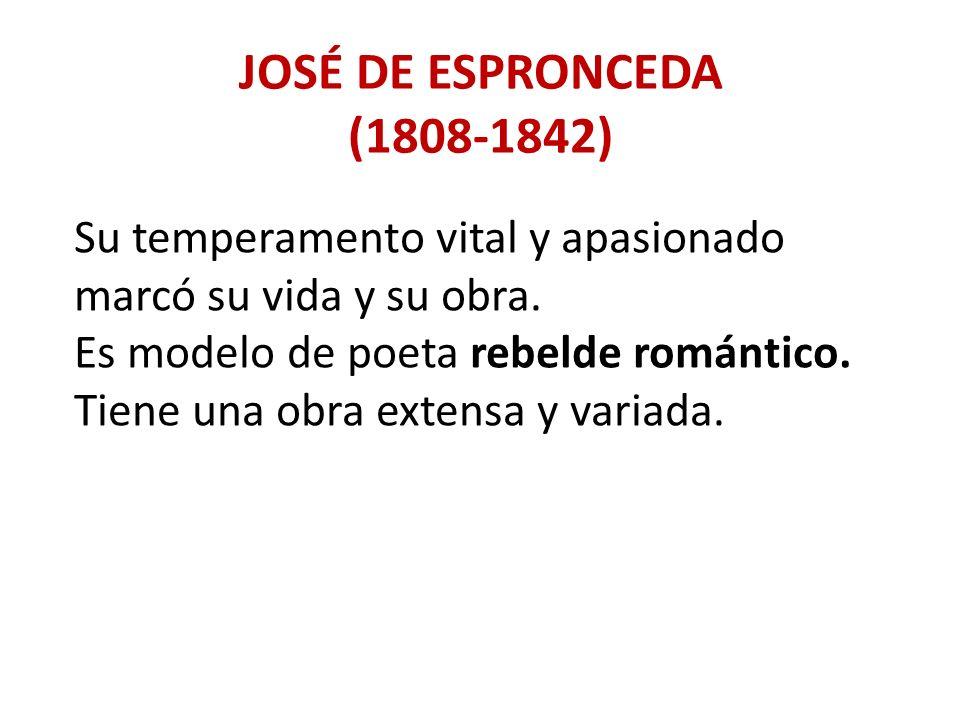 JOSÉ DE ESPRONCEDA (1808-1842) Su temperamento vital y apasionado marcó su vida y su obra. Es modelo de poeta rebelde romántico. Tiene una obra extens