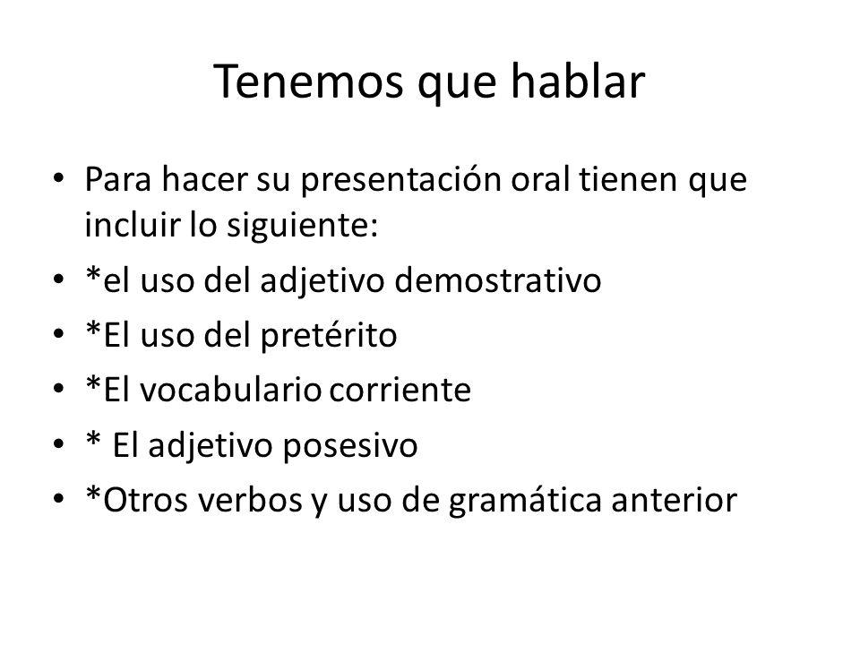 Tenemos que hablar Para hacer su presentación oral tienen que incluir lo siguiente: *el uso del adjetivo demostrativo *El uso del pretérito *El vocabu