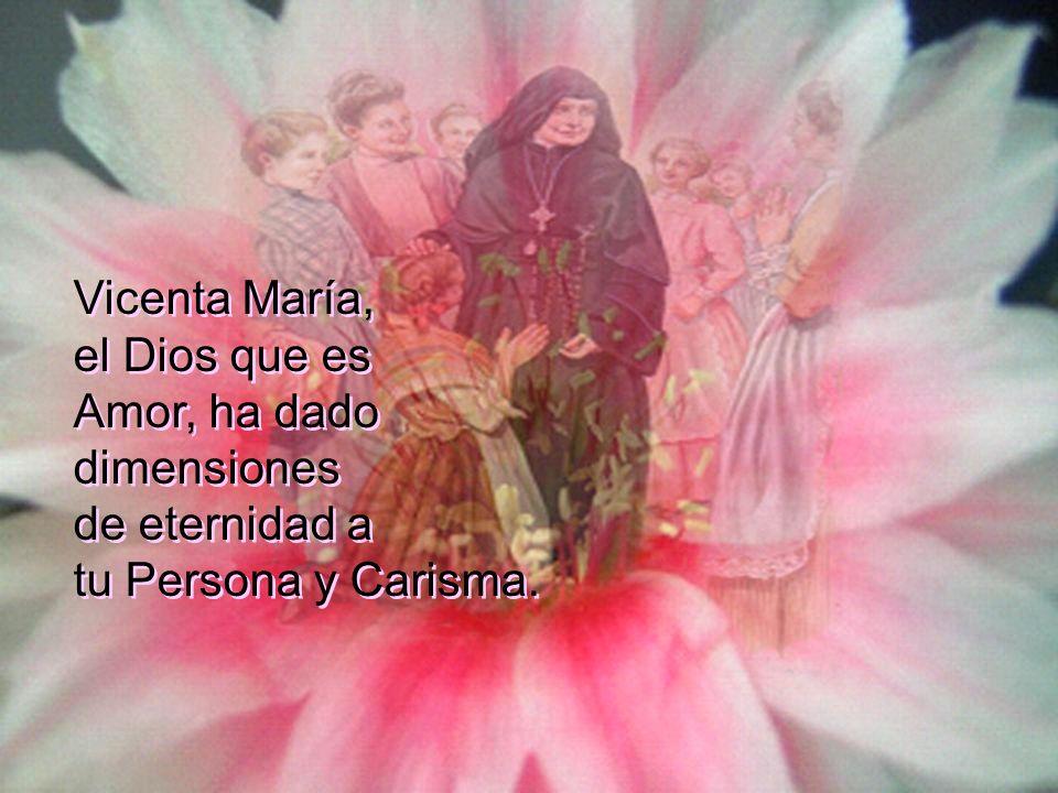 Vicenta María, el Dios que es Amor, ha dado dimensiones de eternidad a tu Persona y Carisma.