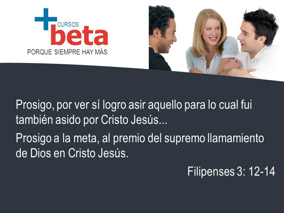 CURSOS PORQUE SIEMPRE HAY MÁS beta + Prosigo, por ver sí logro asir aquello para lo cual fui también asido por Cristo Jesús... Prosigo a la meta, al p