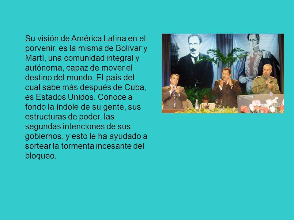 Su visión de América Latina en el porvenir, es la misma de Bolívar y Martí, una comunidad integral y autónoma, capaz de mover el destino del mundo. El
