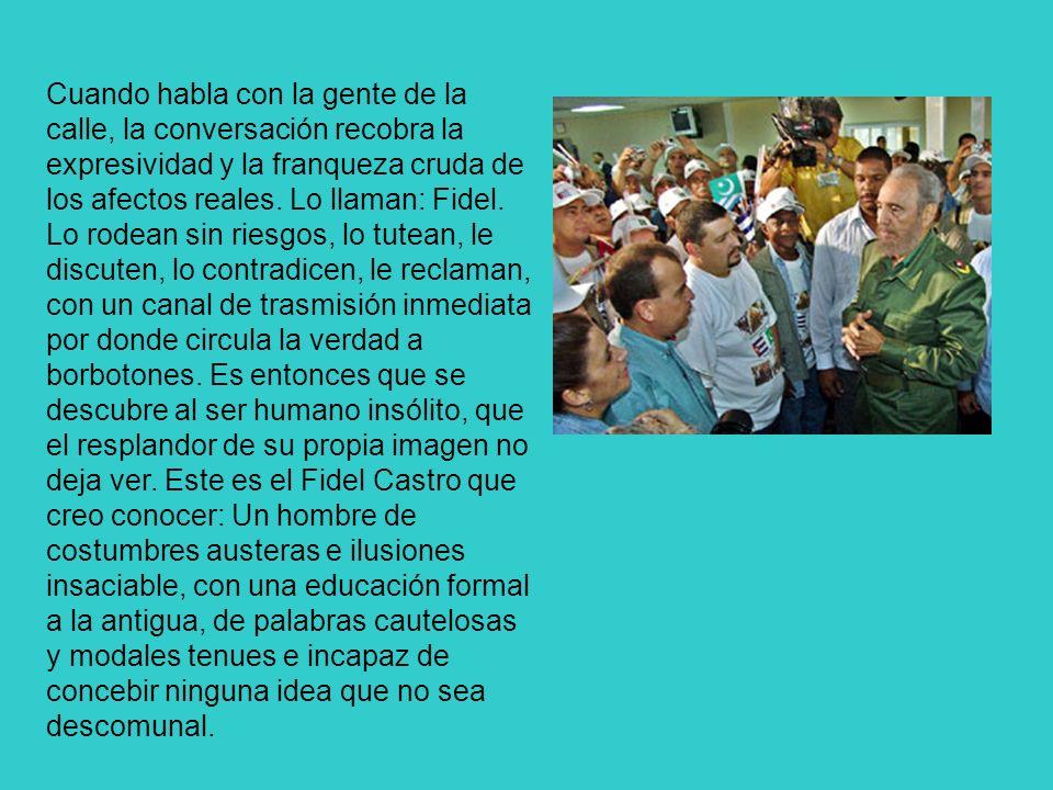 Cuando habla con la gente de la calle, la conversación recobra la expresividad y la franqueza cruda de los afectos reales. Lo llaman: Fidel. Lo rodean