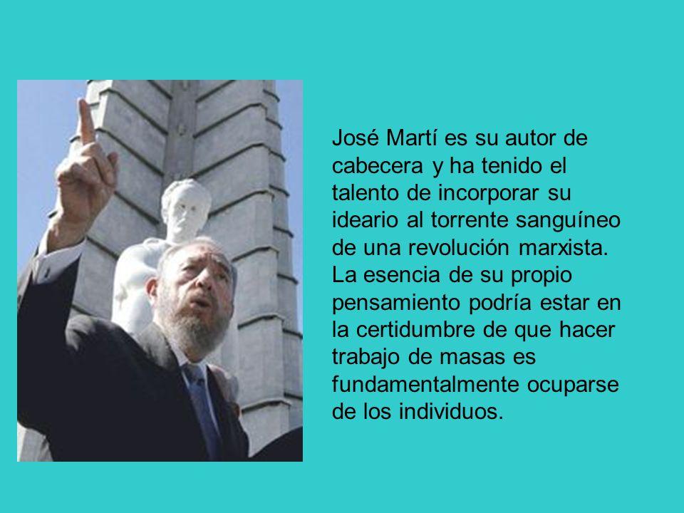José Martí es su autor de cabecera y ha tenido el talento de incorporar su ideario al torrente sanguíneo de una revolución marxista. La esencia de su