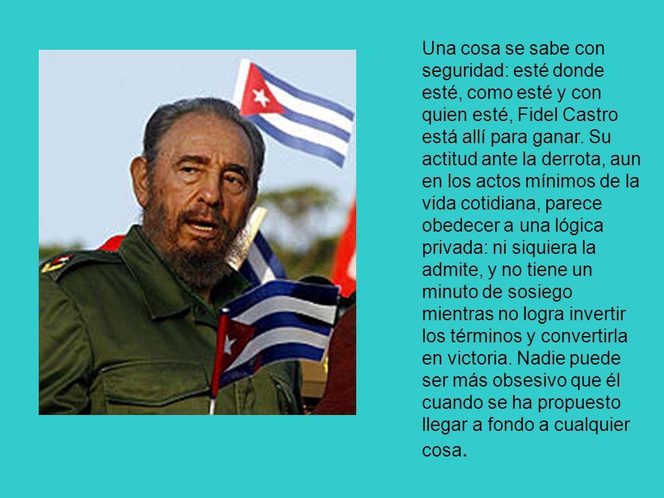 Una cosa se sabe con seguridad: esté donde esté, como esté y con quien esté, Fidel Castro está allí para ganar. Su actitud ante la derrota, aun en los