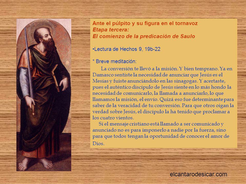 Ante el púlpito y su figura en el tornavoz Etapa tercera: El comienzo de la predicación de Saulo Lectura de Hechos 9, 19b-22 * Breve meditación: La conversión te llevó a la misión.