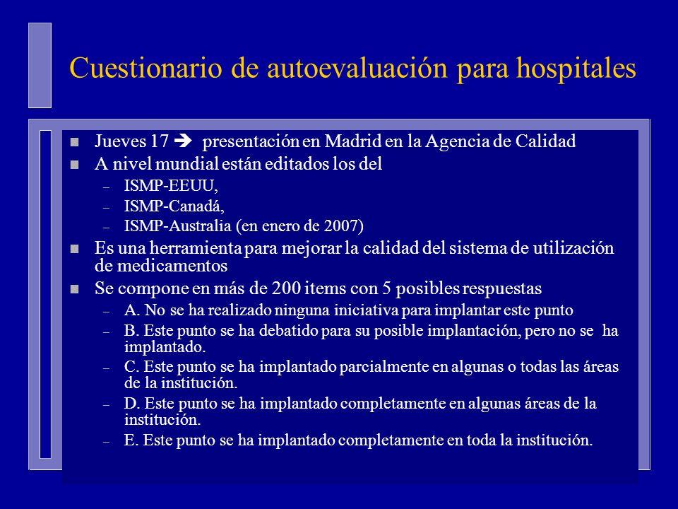 Cuestionario de autoevaluación para hospitales n Jueves 17 presentación en Madrid en la Agencia de Calidad n A nivel mundial están editados los del – ISMP-EEUU, – ISMP-Canadá, – ISMP-Australia (en enero de 2007) n Es una herramienta para mejorar la calidad del sistema de utilización de medicamentos n Se compone en más de 200 items con 5 posibles respuestas – A.