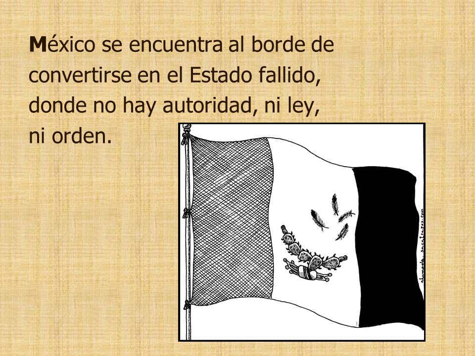 México se encuentra al borde de convertirse en el Estado fallido, donde no hay autoridad, ni ley, ni orden.