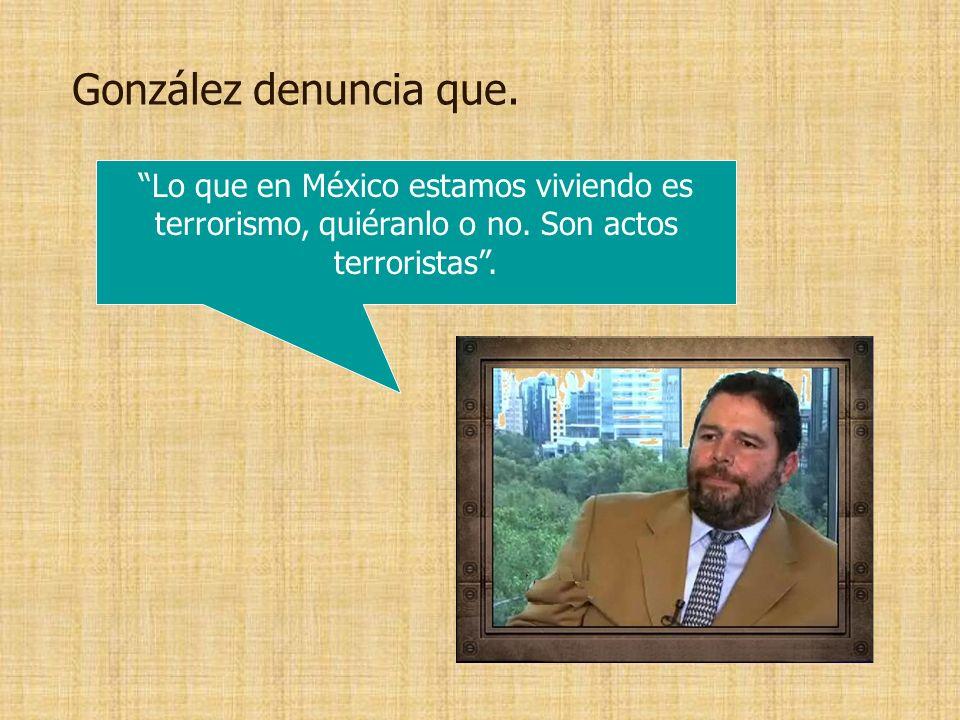 González denuncia que.Lo que en México estamos viviendo es terrorismo, quiéranlo o no.