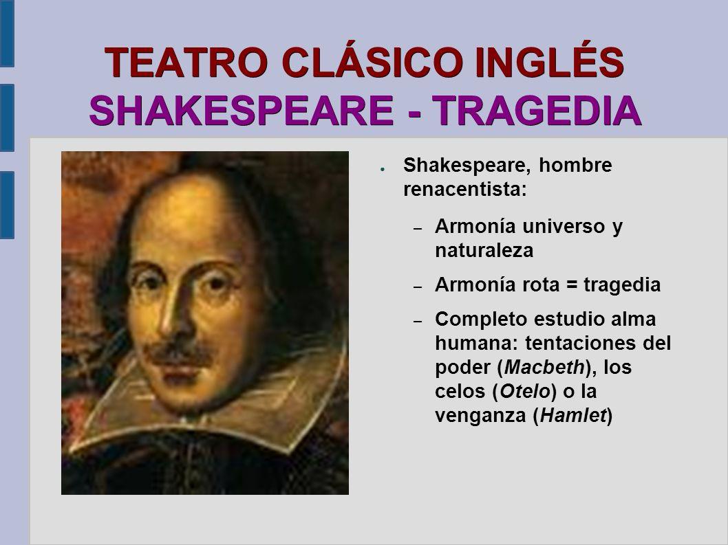 TEATRO CLÁSICO INGLÉS SHAKESPEARE - TRAGEDIA Shakespeare, hombre renacentista: – Armonía universo y naturaleza – Armonía rota = tragedia – Completo es