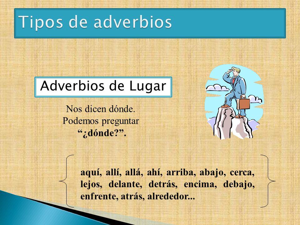 Adverbios de Lugar aquí, allí, allá, ahí, arriba, abajo, cerca, lejos, delante, detrás, encima, debajo, enfrente, atrás, alrededor... Nos dicen dónde.