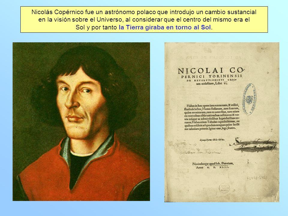 Nicolás Copérnico fue un astrónomo polaco que introdujo un cambio sustancial en la visión sobre el Universo, al considerar que el centro del mismo era el Sol y por tanto la Tierra giraba en torno al Sol.