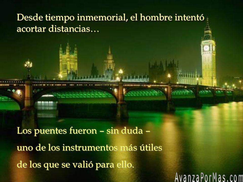 Desde tiempo inmemorial, el hombre intentó acortar distancias… Desde tiempo inmemorial, el hombre intentó acortar distancias… Los puentes fueron – sin