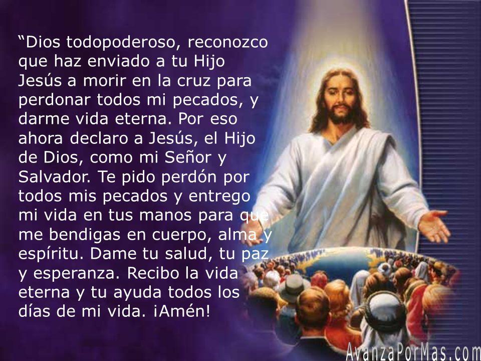 Dios todopoderoso, reconozco que haz enviado a tu Hijo Jesús a morir en la cruz para perdonar todos mi pecados, y darme vida eterna. Por eso ahora dec