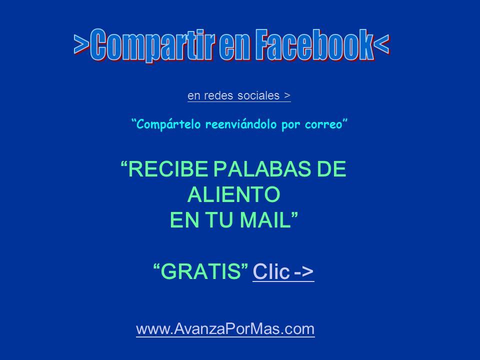 www.AvanzaPorMas.com en redes sociales > Compártelo reenviándolo por correo RECIBE PALABAS DE ALIENTO EN TU MAIL GRATIS Clic ->Clic ->