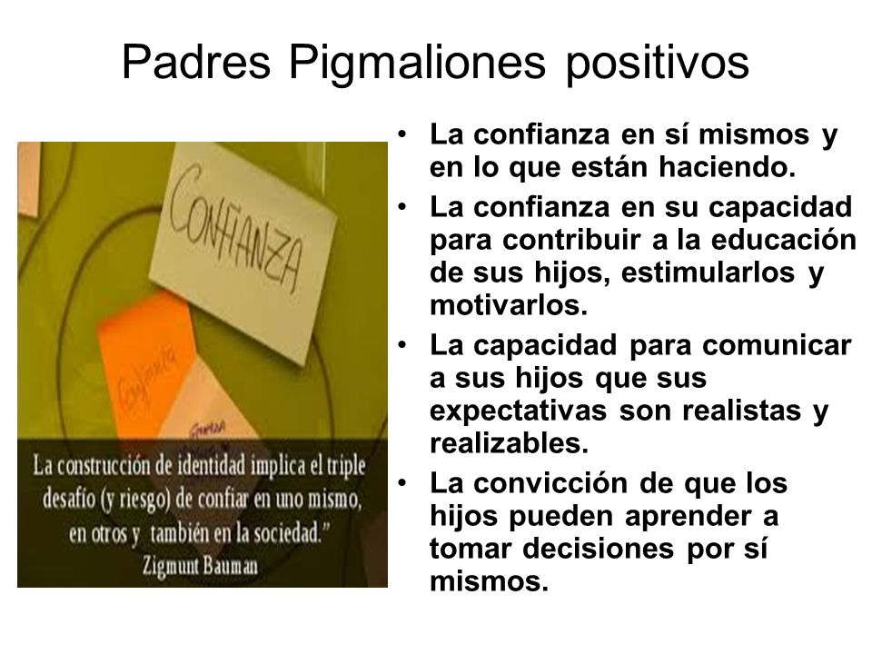 Padres Pigmaliones positivos La confianza en sí mismos y en lo que están haciendo. La confianza en su capacidad para contribuir a la educación de sus