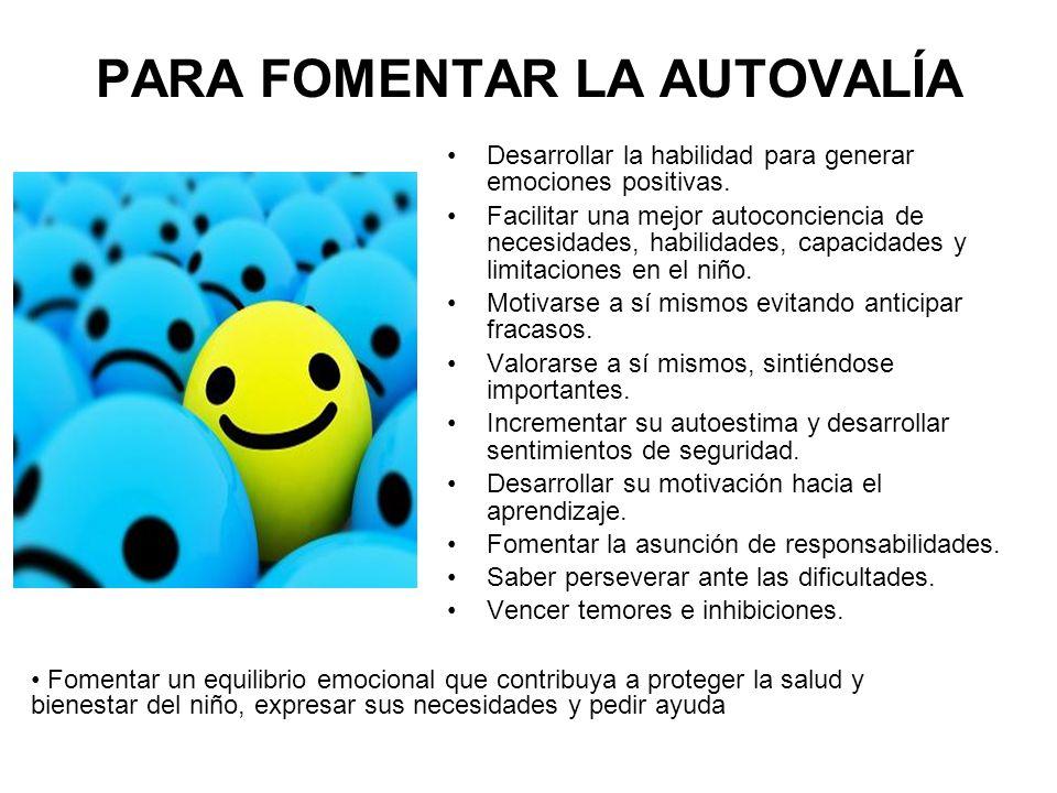 PARA FOMENTAR LA AUTOVALÍA Desarrollar la habilidad para generar emociones positivas. Facilitar una mejor autoconciencia de necesidades, habilidades,