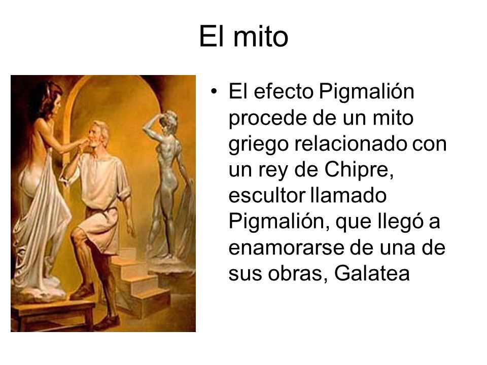 El mito El efecto Pigmalión procede de un mito griego relacionado con un rey de Chipre, escultor llamado Pigmalión, que llegó a enamorarse de una de s