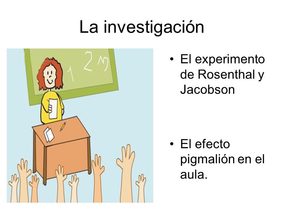 La investigación El experimento de Rosenthal y Jacobson El efecto pigmalión en el aula.
