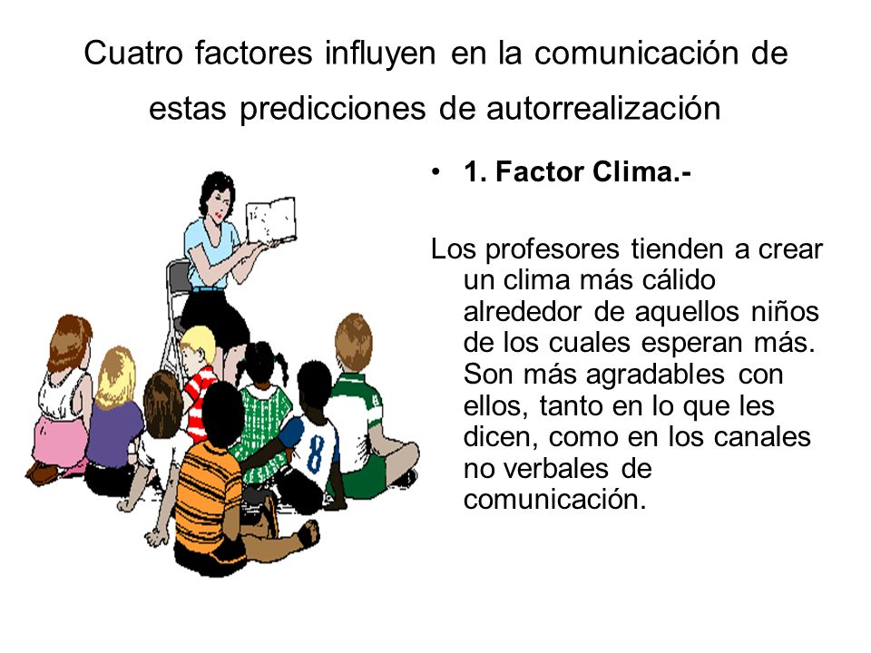 Cuatro factores influyen en la comunicación de estas predicciones de autorrealización 1. Factor Clima.- Los profesores tienden a crear un clima más cá