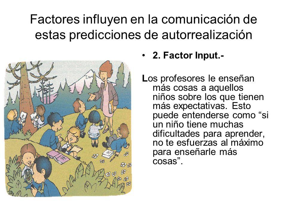 Factores influyen en la comunicación de estas predicciones de autorrealización 2. Factor Input.- Los profesores le enseñan más cosas a aquellos niños