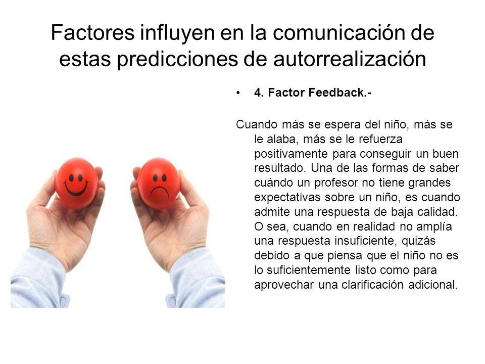 Factores influyen en la comunicación de estas predicciones de autorrealización 4. Factor Feedback.- Cuando más se espera del niño, más se le alaba, má