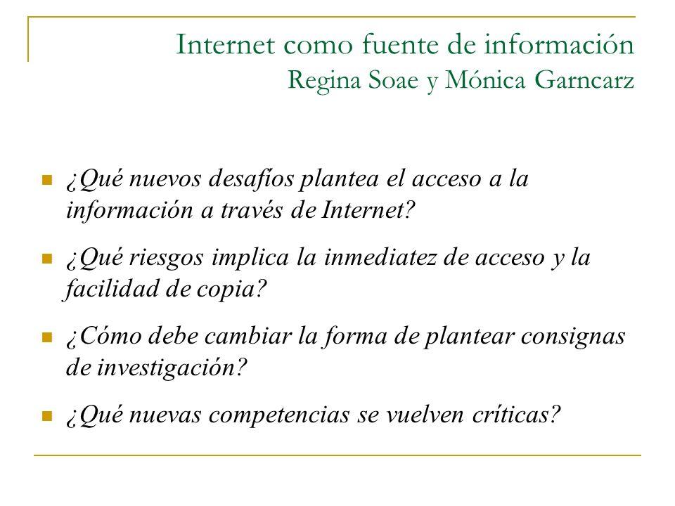 Internet como fuente de información Regina Soae y Mónica Garncarz ¿Qué nuevos desafíos plantea el acceso a la información a través de Internet? ¿Qué r