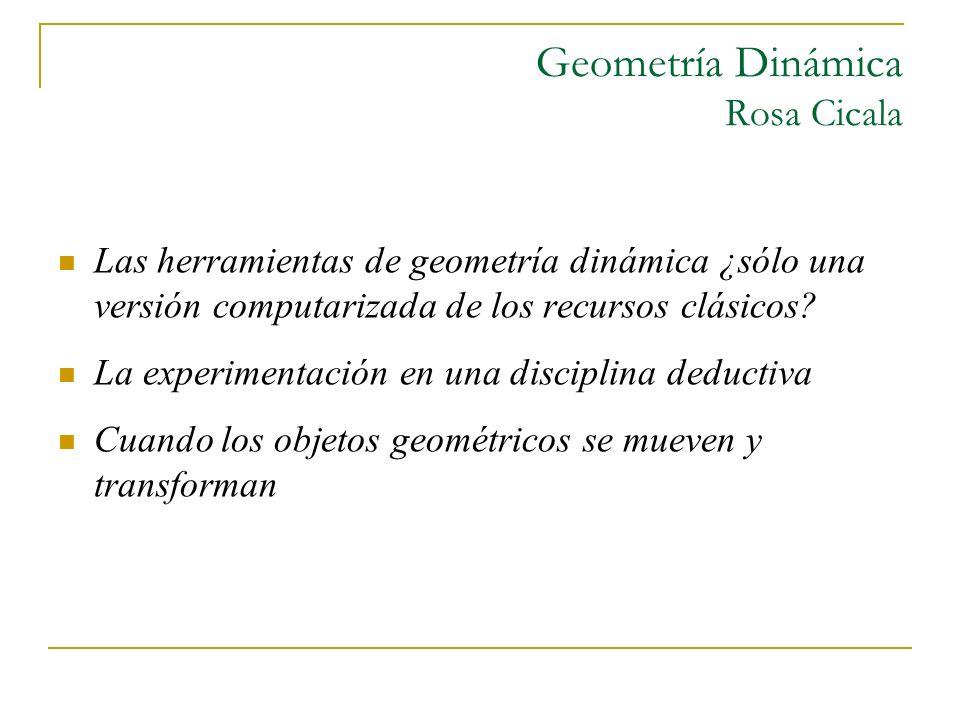 Geometría Dinámica Rosa Cicala Las herramientas de geometría dinámica ¿sólo una versión computarizada de los recursos clásicos? La experimentación en
