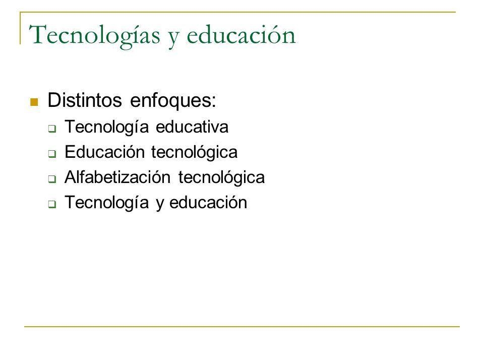 Tecnologías y educación Distintos enfoques: Tecnología educativa Educación tecnológica Alfabetización tecnológica Tecnología y educación
